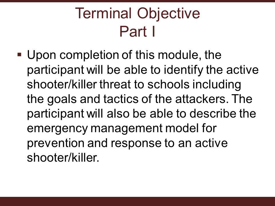 Terminal Objective Part I  Upon completion of this module, the participant will be able to identify the active shooter/killer threat to schools including the goals and tactics of the attackers.