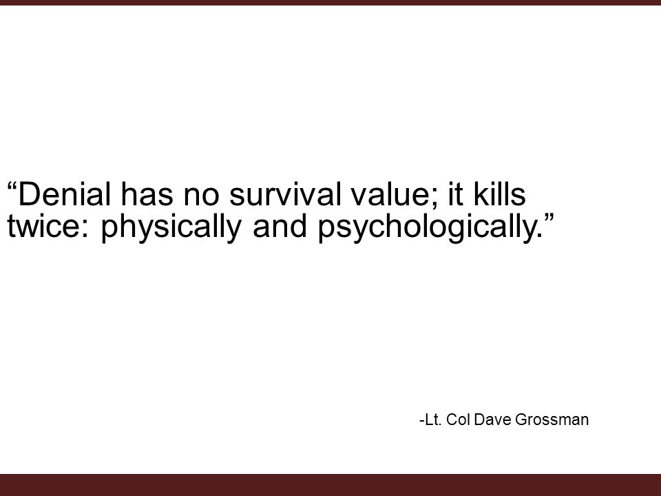 Denial has no survival value; it kills twice: physically and psychologically. -Lt.