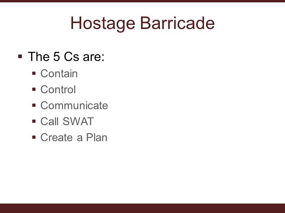 Hostage Barricade  The 5 Cs are:  Contain  Control  Communicate  Call SWAT  Create a Plan