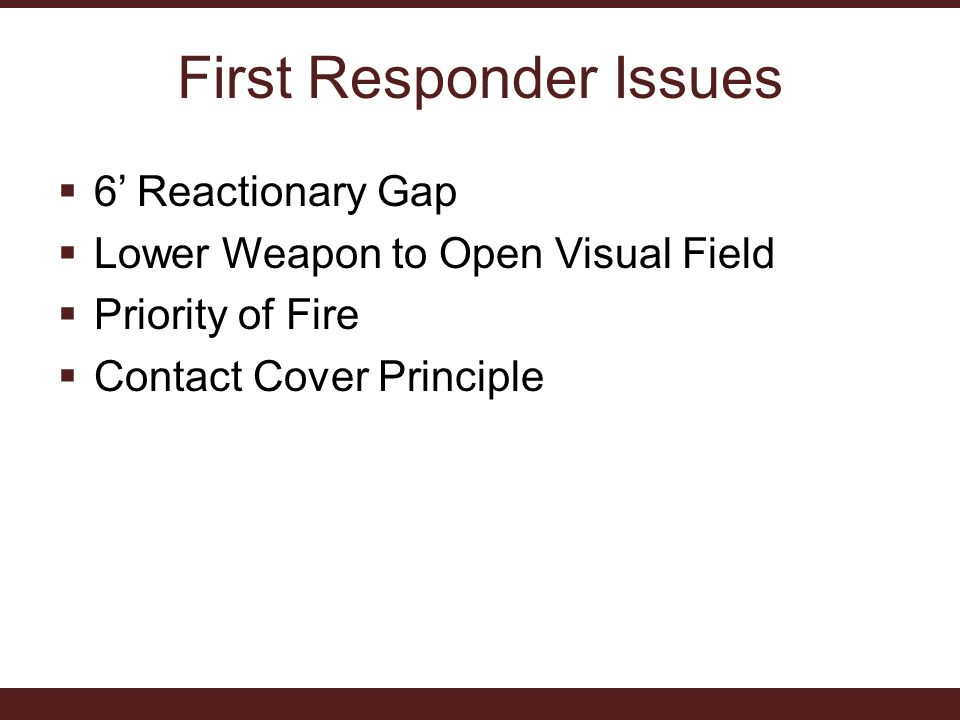 First Responder Issues  6' Reactionary Gap  Lower Weapon to Open Visual Field  Priority of Fire  Contact Cover Principle