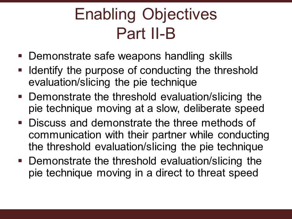 Enabling Objectives Part II-B  Demonstrate safe weapons handling skills  Identify the purpose of conducting the threshold evaluation/slicing the pie technique  Demonstrate the threshold evaluation/slicing the pie technique moving at a slow, deliberate speed  Discuss and demonstrate the three methods of communication with their partner while conducting the threshold evaluation/slicing the pie technique  Demonstrate the threshold evaluation/slicing the pie technique moving in a direct to threat speed
