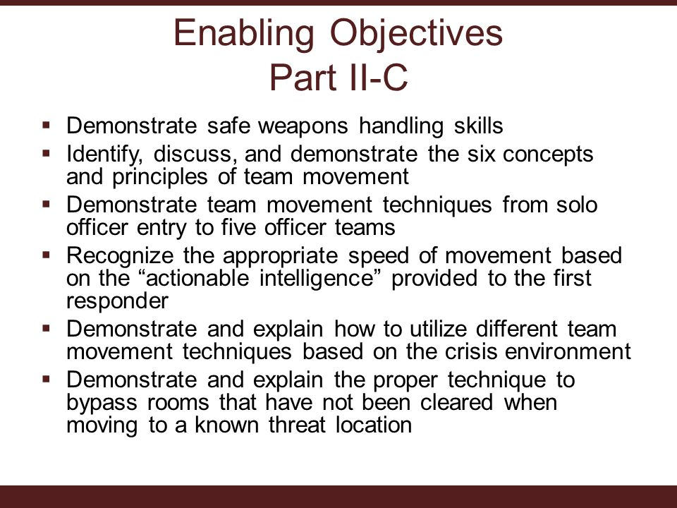 Enabling Objectives Part II-C  Demonstrate safe weapons handling skills  Identify, discuss, and demonstrate the six concepts and principles of team movement  Demonstrate team movement techniques from solo officer entry to five officer teams  Recognize the appropriate speed of movement based on the actionable intelligence provided to the first responder  Demonstrate and explain how to utilize different team movement techniques based on the crisis environment  Demonstrate and explain the proper technique to bypass rooms that have not been cleared when moving to a known threat location