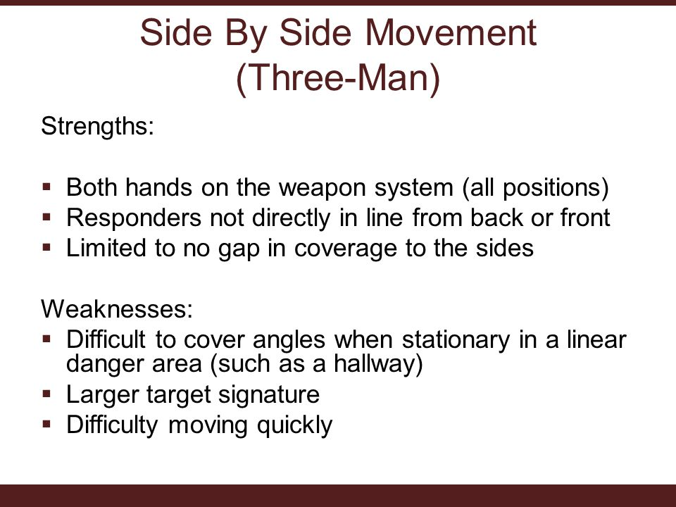 Side By Side Movement (Three-Man) Strengths:  Both hands on the weapon system (all positions)  Responders not directly in line from back or front  Limited to no gap in coverage to the sides Weaknesses:  Difficult to cover angles when stationary in a linear danger area (such as a hallway)  Larger target signature  Difficulty moving quickly