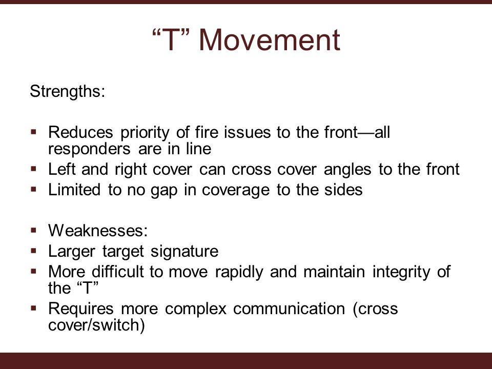 T Movement Strengths:  Reduces priority of fire issues to the front—all responders are in line  Left and right cover can cross cover angles to the front  Limited to no gap in coverage to the sides  Weaknesses:  Larger target signature  More difficult to move rapidly and maintain integrity of the T  Requires more complex communication (cross cover/switch)