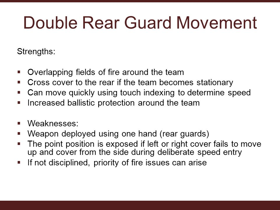 Double Rear Guard Movement Strengths:  Overlapping fields of fire around the team  Cross cover to the rear if the team becomes stationary  Can move quickly using touch indexing to determine speed  Increased ballistic protection around the team  Weaknesses:  Weapon deployed using one hand (rear guards)  The point position is exposed if left or right cover fails to move up and cover from the side during deliberate speed entry  If not disciplined, priority of fire issues can arise
