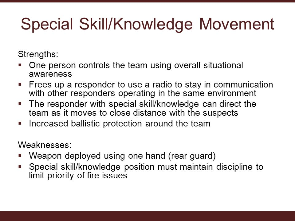 Special Skill/Knowledge Movement Strengths:  One person controls the team using overall situational awareness  Frees up a responder to use a radio to stay in communication with other responders operating in the same environment  The responder with special skill/knowledge can direct the team as it moves to close distance with the suspects  Increased ballistic protection around the team Weaknesses:  Weapon deployed using one hand (rear guard)  Special skill/knowledge position must maintain discipline to limit priority of fire issues