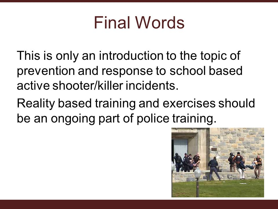 Final Words This is only an introduction to the topic of prevention and response to school based active shooter/killer incidents.