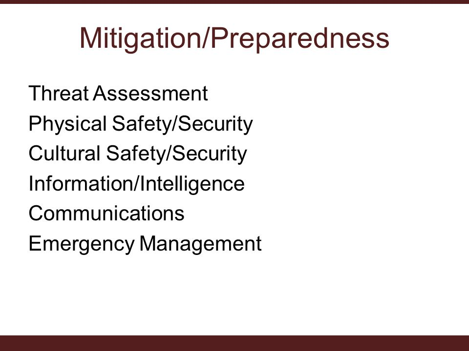 Mitigation/Preparedness Threat Assessment Physical Safety/Security Cultural Safety/Security Information/Intelligence Communications Emergency Management