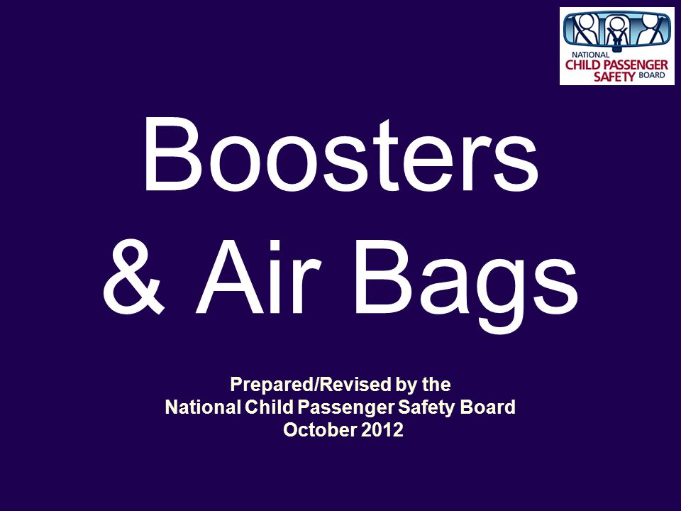 Boosters & Air Bags Prepared/Revised by the National Child Passenger Safety Board October 2012