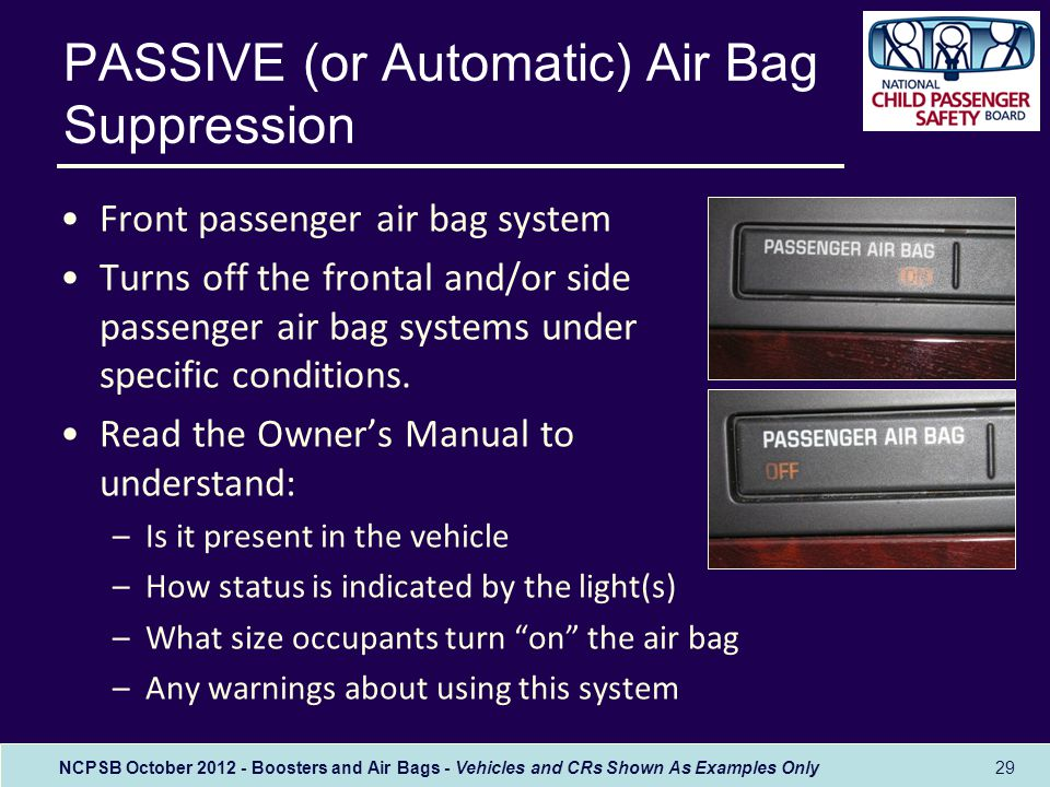 NCPSB October 2012 - Boosters and Air Bags - Vehicles and CRs Shown As Examples Only PASSIVE (or Automatic) Air Bag Suppression Front passenger air bag system Turns off the frontal and/or side passenger air bag systems under specific conditions.