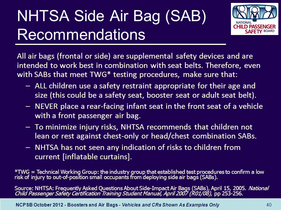 NCPSB October 2012 - Boosters and Air Bags - Vehicles and CRs Shown As Examples Only 40 NHTSA Side Air Bag (SAB) Recommendations All air bags (frontal or side) are supplemental safety devices and are intended to work best in combination with seat belts.