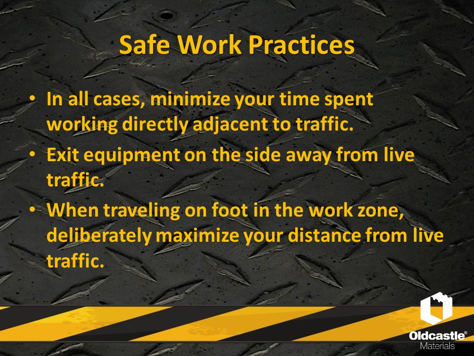Safe Work Practices In all cases, minimize your time spent working directly adjacent to traffic. Exit equipment on the side away from live traffic. Wh