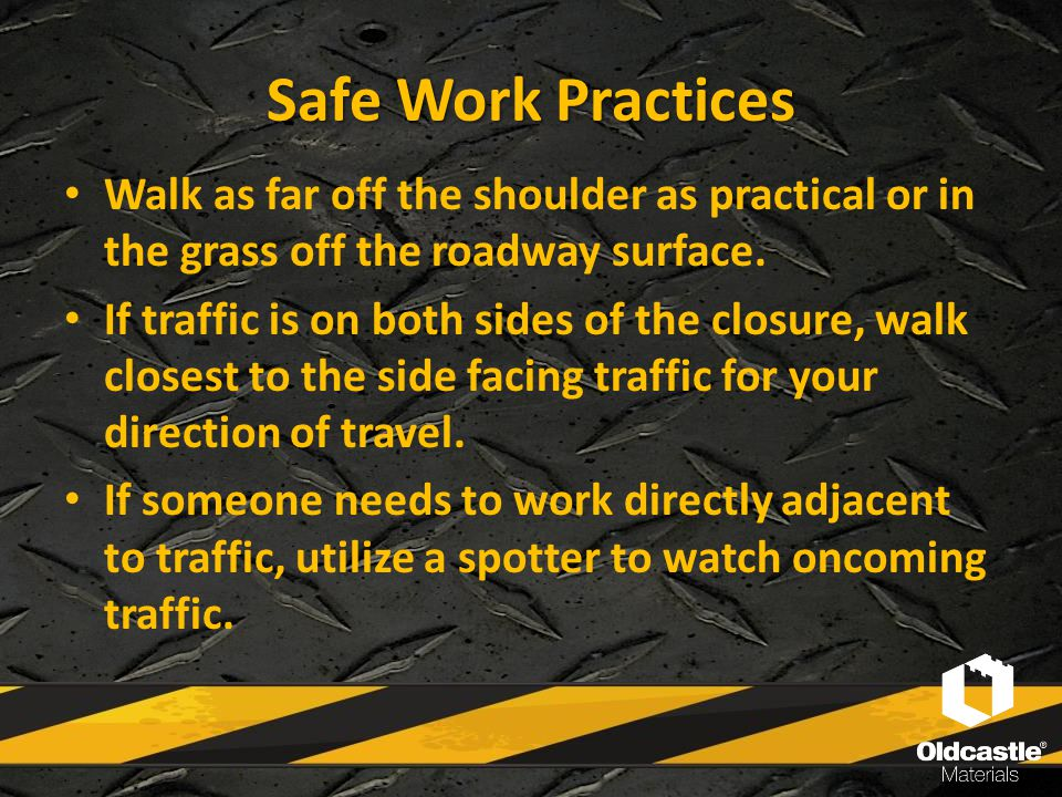 Safe Work Practices Walk as far off the shoulder as practical or in the grass off the roadway surface. If traffic is on both sides of the closure, wal