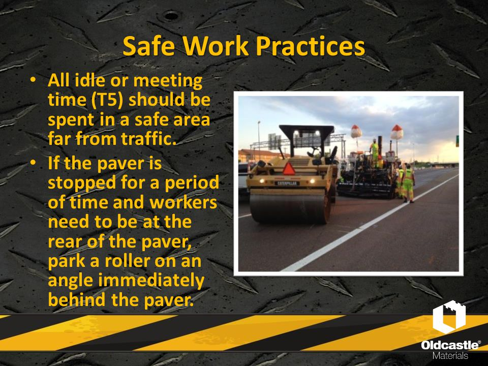 Safe Work Practices All idle or meeting time (T5) should be spent in a safe area far from traffic. If the paver is stopped for a period of time and wo