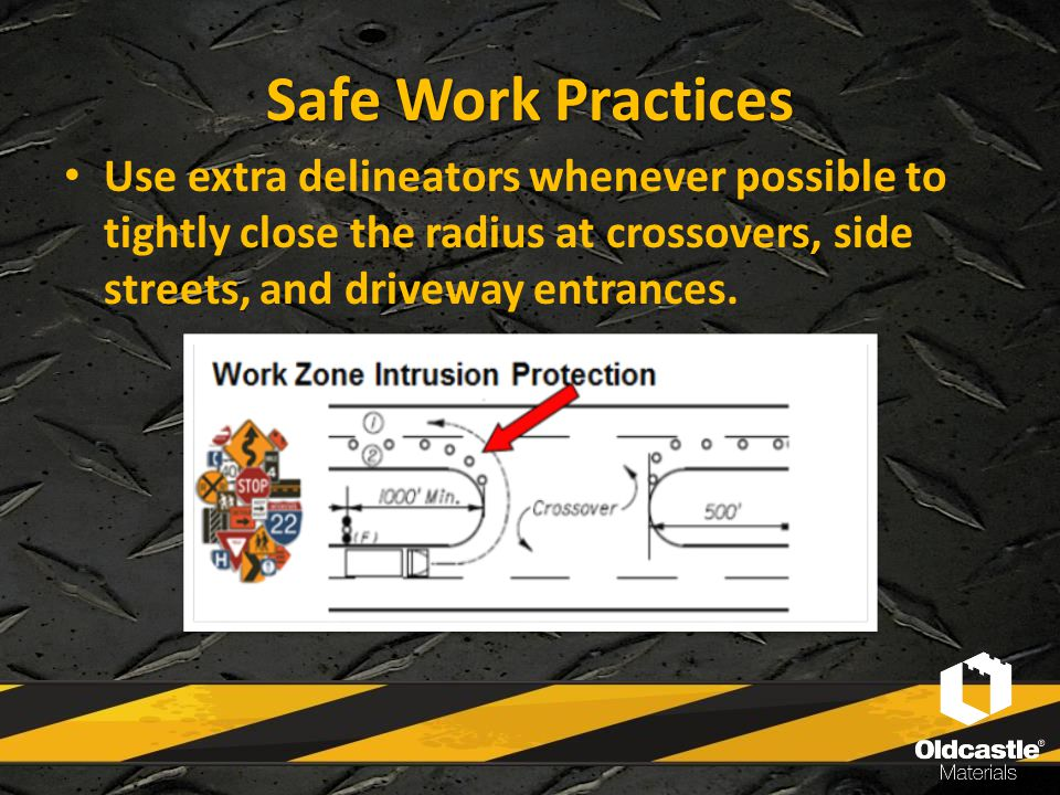 Safe Work Practices Use extra delineators whenever possible to tightly close the radius at crossovers, side streets, and driveway entrances.