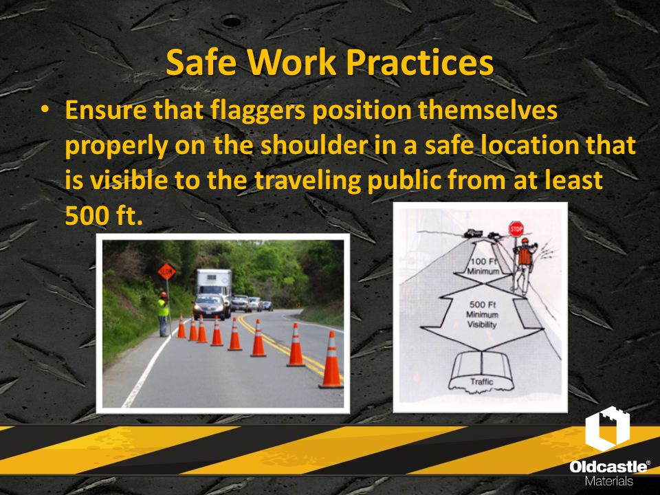 Safe Work Practices Ensure that flaggers position themselves properly on the shoulder in a safe location that is visible to the traveling public from