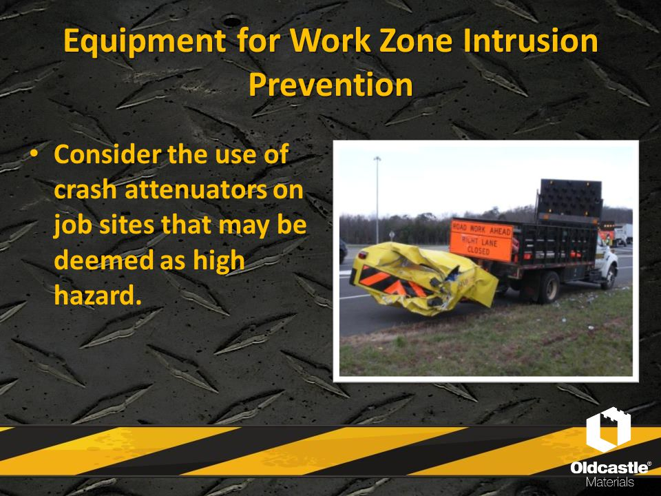 Equipment for Work Zone Intrusion Prevention Consider the use of crash attenuators on job sites that may be deemed as high hazard.
