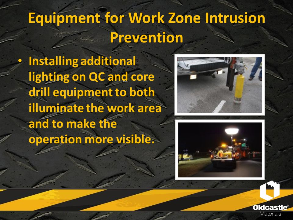 Equipment for Work Zone Intrusion Prevention Installing additional lighting on QC and core drill equipment to both illuminate the work area and to mak