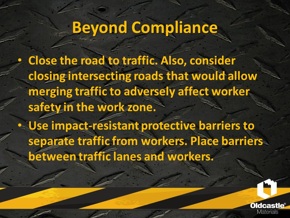 Beyond Compliance Close the road to traffic. Also, consider closing intersecting roads that would allow merging traffic to adversely affect worker saf