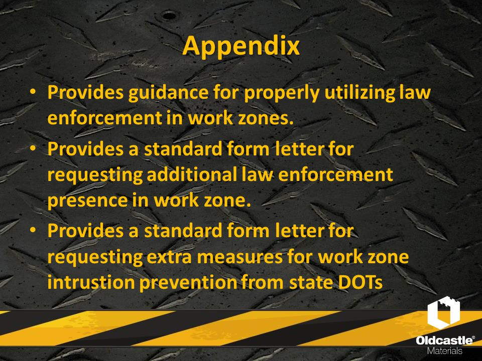 Appendix Provides guidance for properly utilizing law enforcement in work zones. Provides a standard form letter for requesting additional law enforce