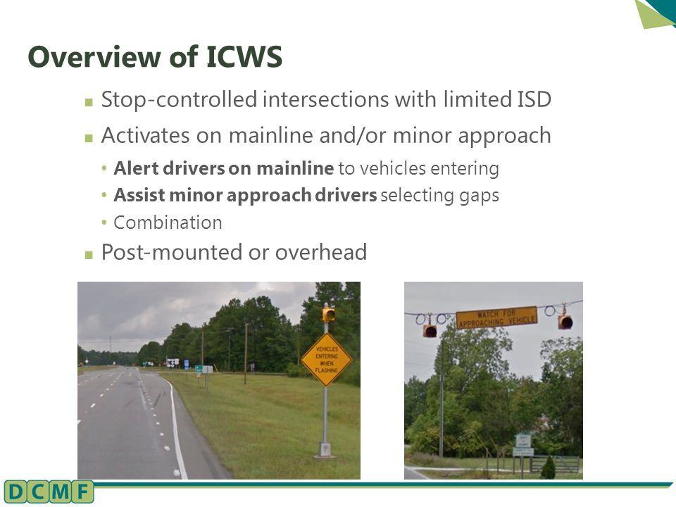 Overview of ICWS Stop-controlled intersections with limited ISD Activates on mainline and/or minor approach Alert drivers on mainline to vehicles entering Assist minor approach drivers selecting gaps Combination Post-mounted or overhead