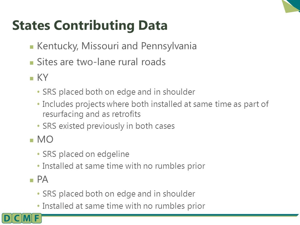 States Contributing Data Kentucky, Missouri and Pennsylvania Sites are two-lane rural roads KY SRS placed both on edge and in shoulder Includes projects where both installed at same time as part of resurfacing and as retrofits SRS existed previously in both cases MO SRS placed on edgeline Installed at same time with no rumbles prior PA SRS placed both on edge and in shoulder Installed at same time with no rumbles prior