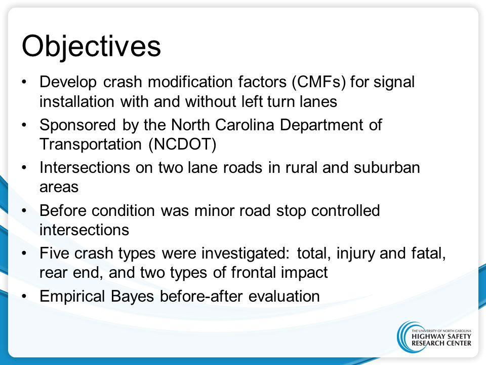 Objectives Develop crash modification factors (CMFs) for signal installation with and without left turn lanes Sponsored by the North Carolina Department of Transportation (NCDOT) Intersections on two lane roads in rural and suburban areas Before condition was minor road stop controlled intersections Five crash types were investigated: total, injury and fatal, rear end, and two types of frontal impact Empirical Bayes before-after evaluation