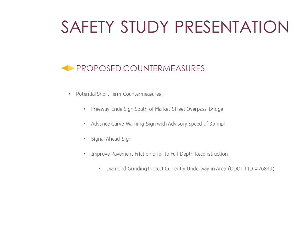 SAFETY STUDY PRESENTATION PROPOSED COUNTERMEASURES Potential Short Term Countermeasures: Freeway Ends Sign South of Market Street Overpass Bridge Advance Curve Warning Sign with Advisory Speed of 35 mph Signal Ahead Sign Improve Pavement Friction prior to Full Depth Reconstruction Diamond Grinding Project Currently Underway in Area (ODOT PID #76849)
