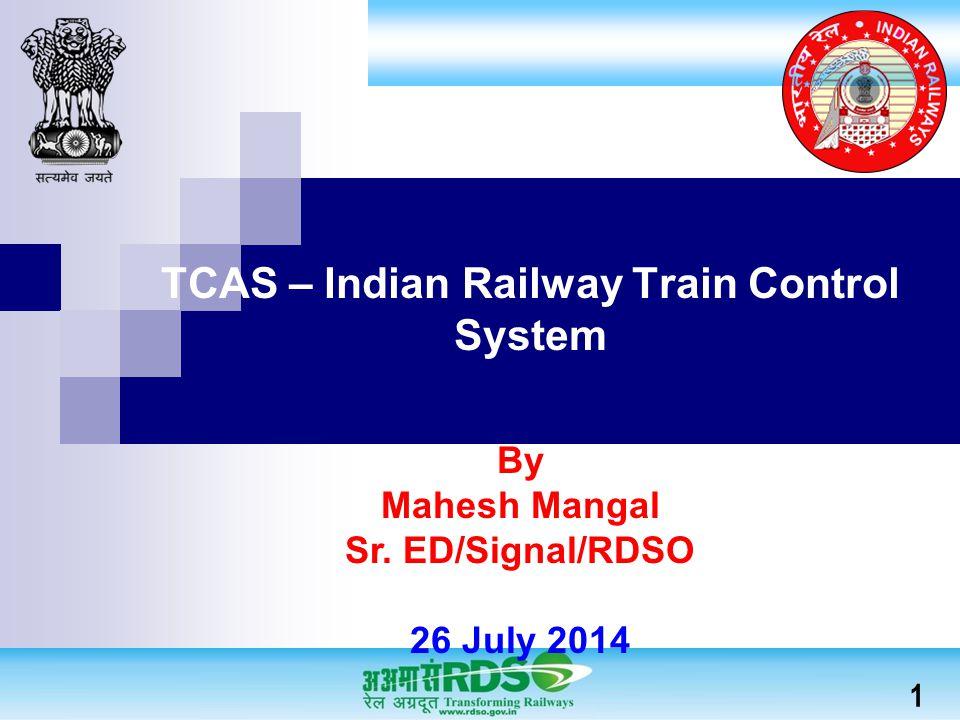 TCAS – Indian Railway Train Control System By Mahesh Mangal Sr. ED/Signal/RDSO 26 July 2014 1