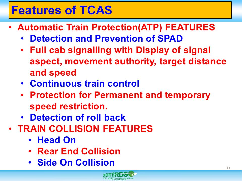 11 Automatic Train Protection(ATP) FEATURES Detection and Prevention of SPAD Full cab signalling with Display of signal aspect, movement authority, ta