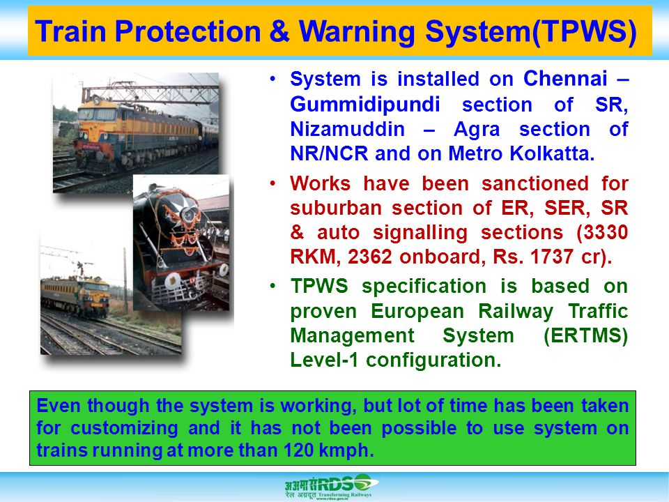 Train Protection & Warning System(TPWS) System is installed on Chennai – Gummidipundi section of SR, Nizamuddin – Agra section of NR/NCR and on Metro