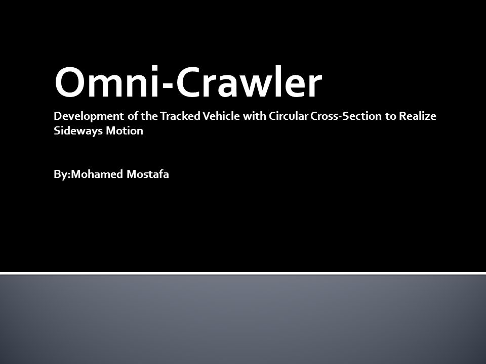 Omni-Crawler Development of the Tracked Vehicle with Circular Cross-Section to Realize Sideways Motion By:Mohamed Mostafa