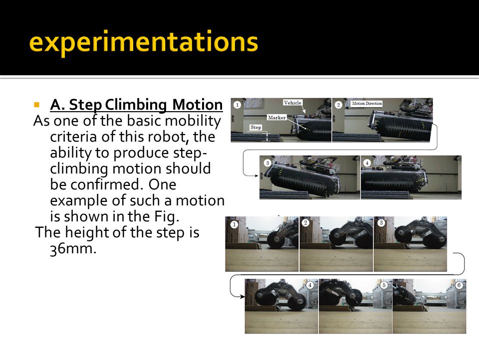 A. Step Climbing Motion As one of the basic mobility criteria of this robot, the ability to produce step- climbing motion should be confirmed. One e