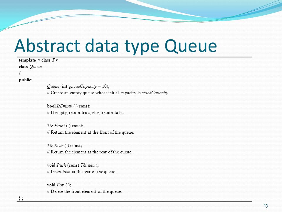 Abstract data type Queue template class Queue { public: Queue (int queueCapacity = 10); // Create an empty queue whose initial capacity is stackCapaci