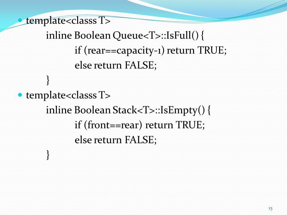 template inline Boolean Queue ::IsFull() { if (rear==capacity-1) return TRUE; else return FALSE; } template inline Boolean Stack ::IsEmpty() { if (fro