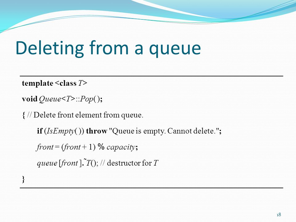 Deleting from a queue template void Queue ::Pop( ); { // Delete front element from queue. if (IsEmpty( )) throw