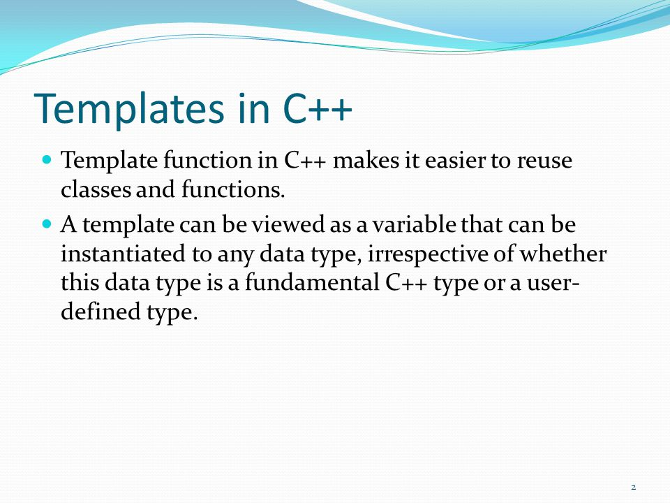 Templates in C++ Template function in C++ makes it easier to reuse classes and functions. A template can be viewed as a variable that can be instantia