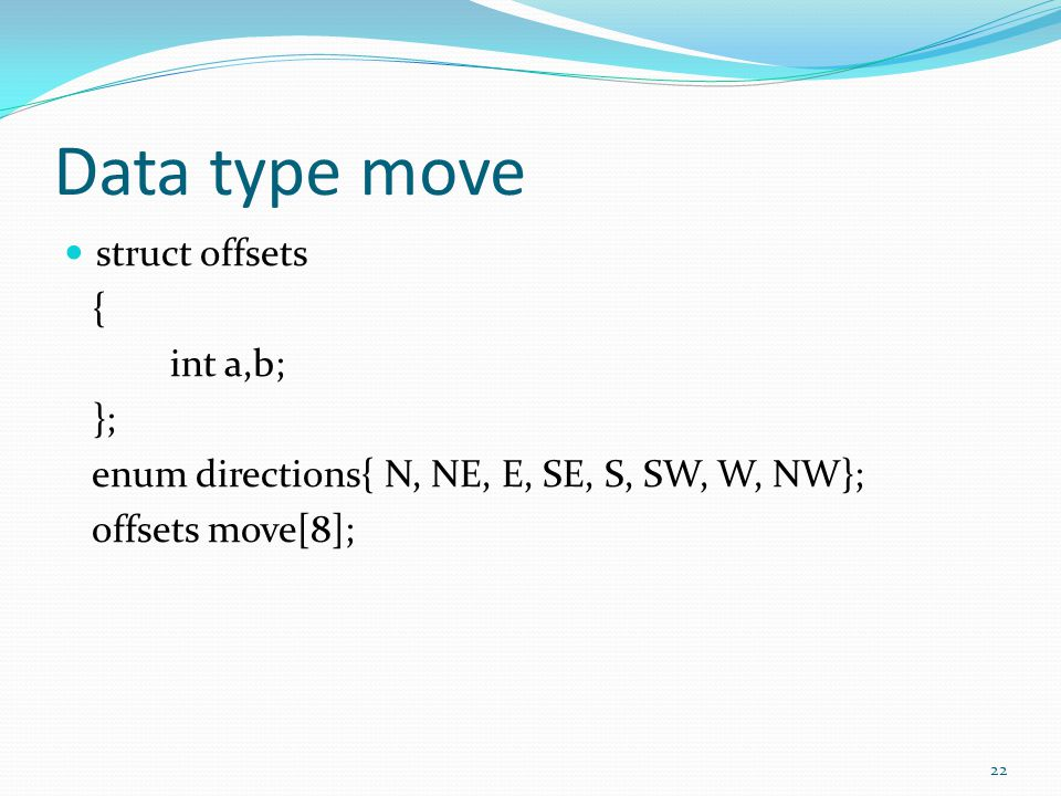 Data type move struct offsets { int a,b; }; enum directions{ N, NE, E, SE, S, SW, W, NW}; offsets move[8]; 22