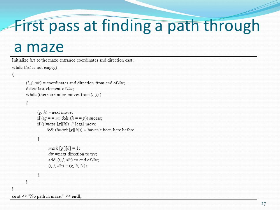 First pass at finding a path through a maze Initialize list to the maze entrance coordinates and direction east; while (list is not empty) { (i, j, di