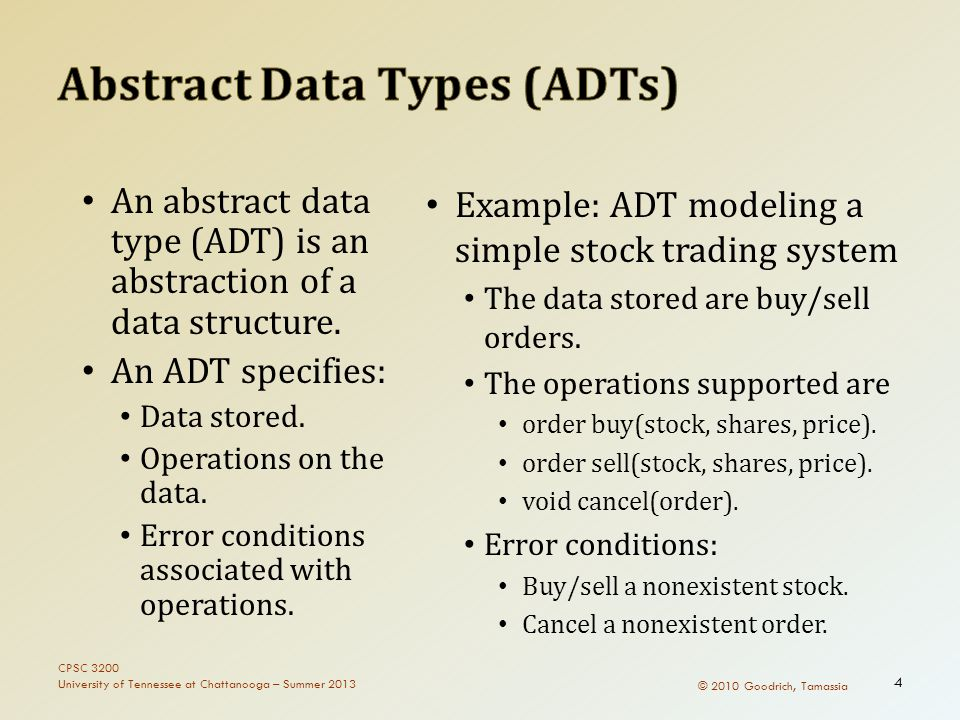 © 2010 Goodrich, Tamassia An abstract data type (ADT) is an abstraction of a data structure.