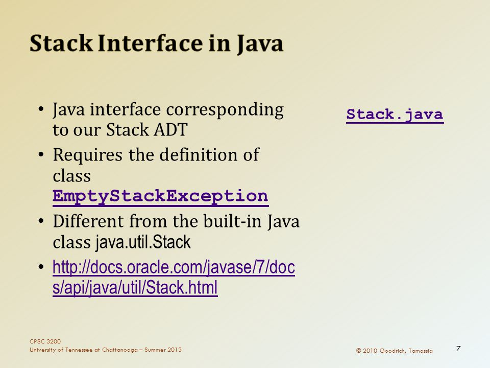 © 2010 Goodrich, Tamassia Java interface corresponding to our Stack ADT Requires the definition of class EmptyStackException EmptyStackException Different from the built-in Java class java.util.Stack http://docs.oracle.com/javase/7/doc s/api/java/util/Stack.html http://docs.oracle.com/javase/7/doc s/api/java/util/Stack.html Stack.java CPSC 3200 University of Tennessee at Chattanooga – Summer 2013 7
