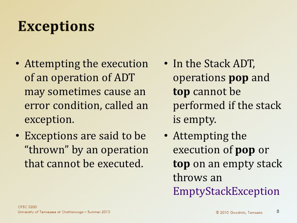 © 2010 Goodrich, Tamassia Attempting the execution of an operation of ADT may sometimes cause an error condition, called an exception. Exceptions are