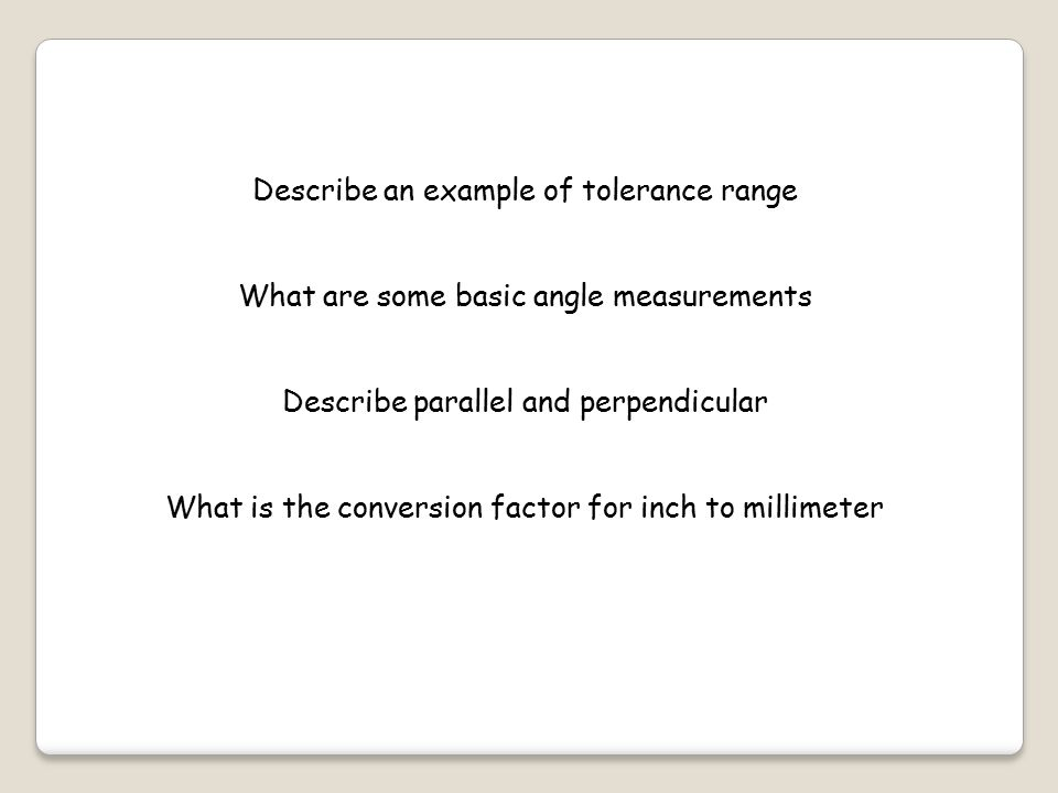 Describe an example of tolerance range What are some basic angle measurements Describe parallel and perpendicular What is the conversion factor for inch to millimeter