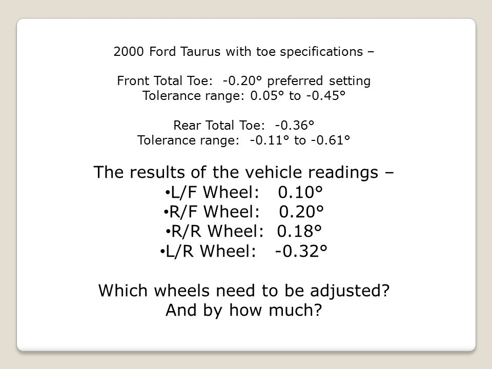2000 Ford Taurus with toe specifications – Front Total Toe: -0.20° preferred setting Tolerance range: 0.05° to -0.45° Rear Total Toe: -0.36° Tolerance