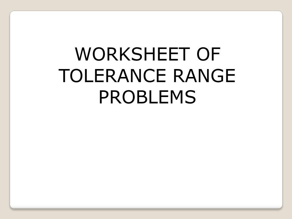 WORKSHEET OF TOLERANCE RANGE PROBLEMS