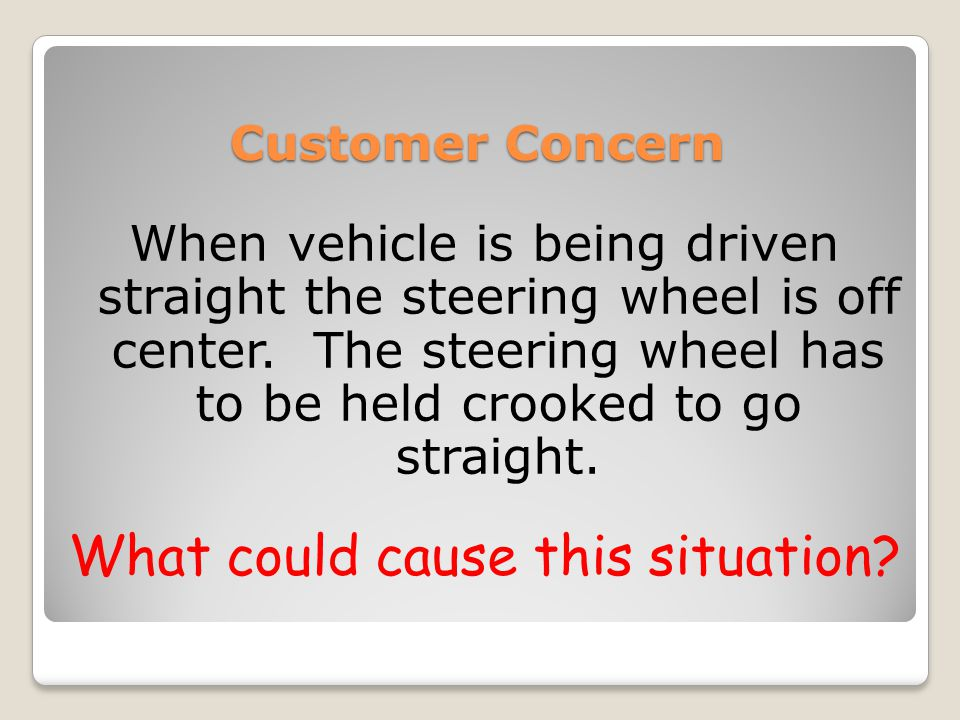 Customer Concern When vehicle is being driven straight the steering wheel is off center.