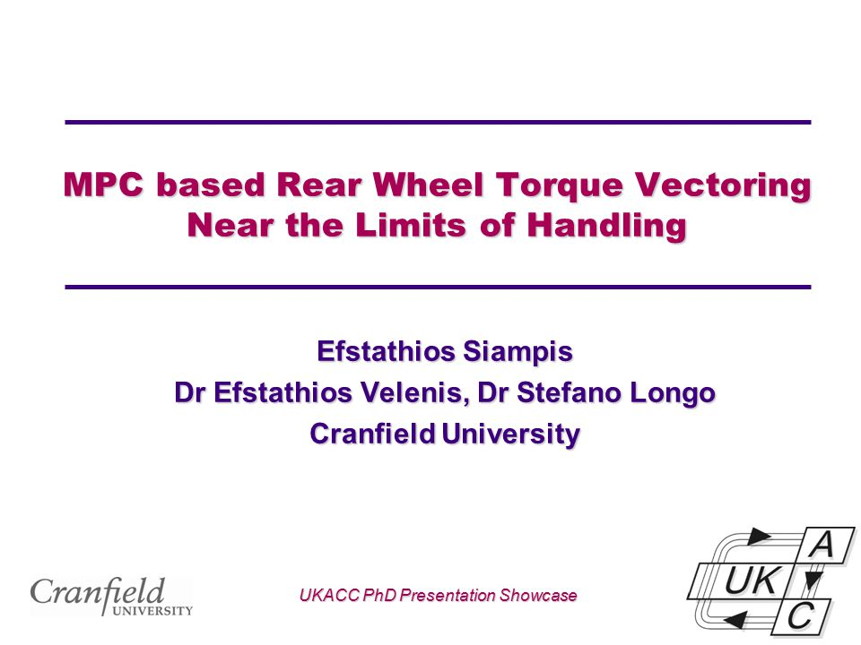 MPC based Rear Wheel Torque Vectoring Near the Limits of Handling Efstathios Siampis Dr Efstathios Velenis, Dr Stefano Longo Cranfield University UKAC