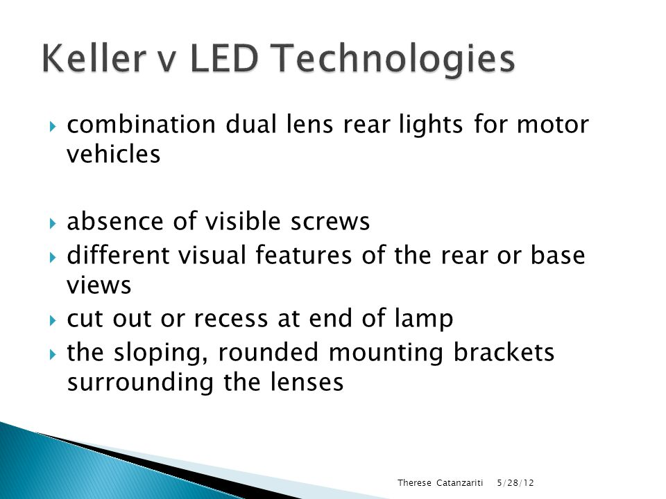  combination dual lens rear lights for motor vehicles  absence of visible screws  different visual features of the rear or base views  cut out or recess at end of lamp  the sloping, rounded mounting brackets surrounding the lenses 5/28/12 Therese Catanzariti