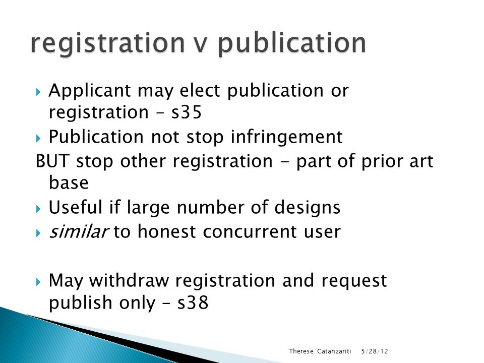  Applicant may elect publication or registration – s35  Publication not stop infringement BUT stop other registration - part of prior art base  Useful if large number of designs  similar to honest concurrent user  May withdraw registration and request publish only – s38 5/28/12 Therese Catanzariti