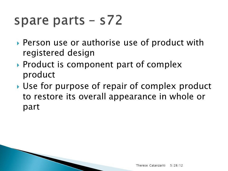  Person use or authorise use of product with registered design  Product is component part of complex product  Use for purpose of repair of complex product to restore its overall appearance in whole or part 5/28/12 Therese Catanzariti